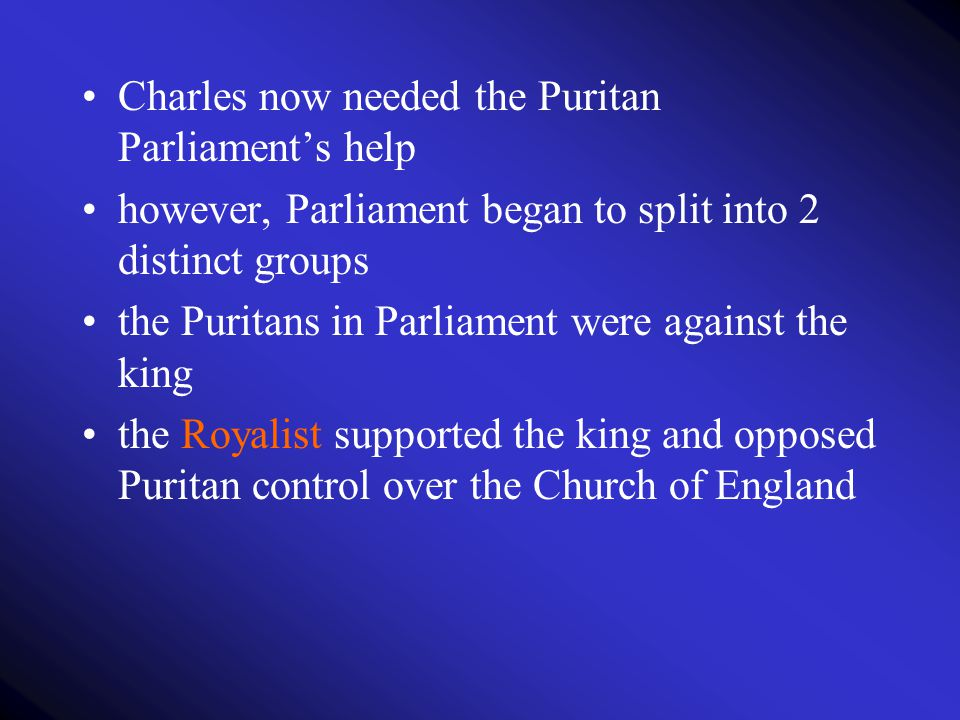 Charles now needed the Puritan Parliament's help however, Parliament began to split into 2 distinct groups the Puritans in Parliament were against the