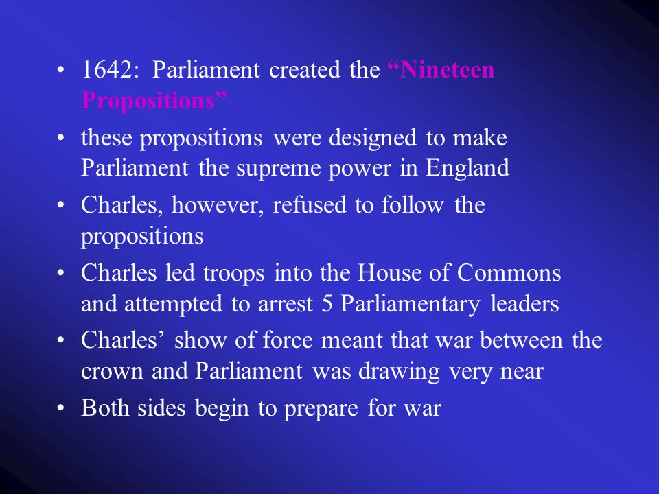 "1642: Parliament created the ""Nineteen Propositions"" these propositions were designed to make Parliament the supreme power in England Charles, however"