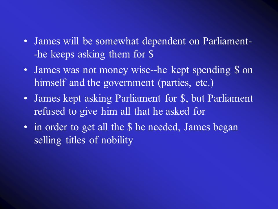 James will be somewhat dependent on Parliament- -he keeps asking them for $ James was not money wise--he kept spending $ on himself and the government