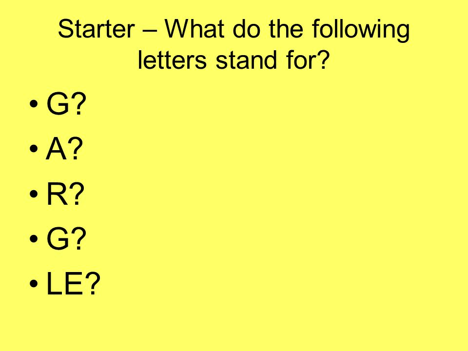 Starter – What do the following letters stand for? G? A? R? G? LE?