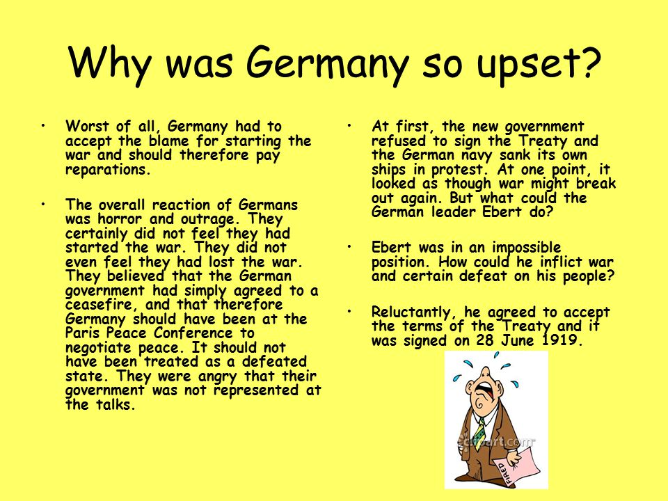 Why was Germany so upset? Worst of all, Germany had to accept the blame for starting the war and should therefore pay reparations. The overall reactio