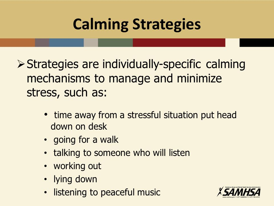 Calming Strategies  Strategies are individually-specific calming mechanisms to manage and minimize stress, such as: time away from a stressful situat