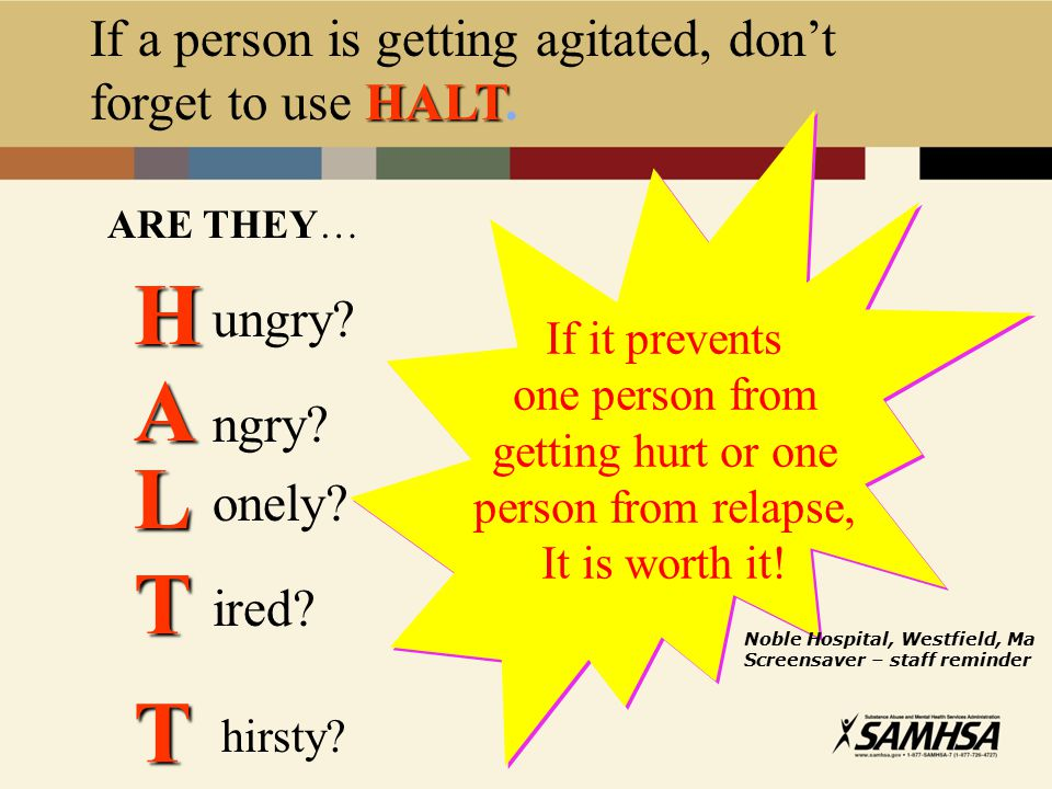 HALT If a person is getting agitated, don't forget to use HALT.