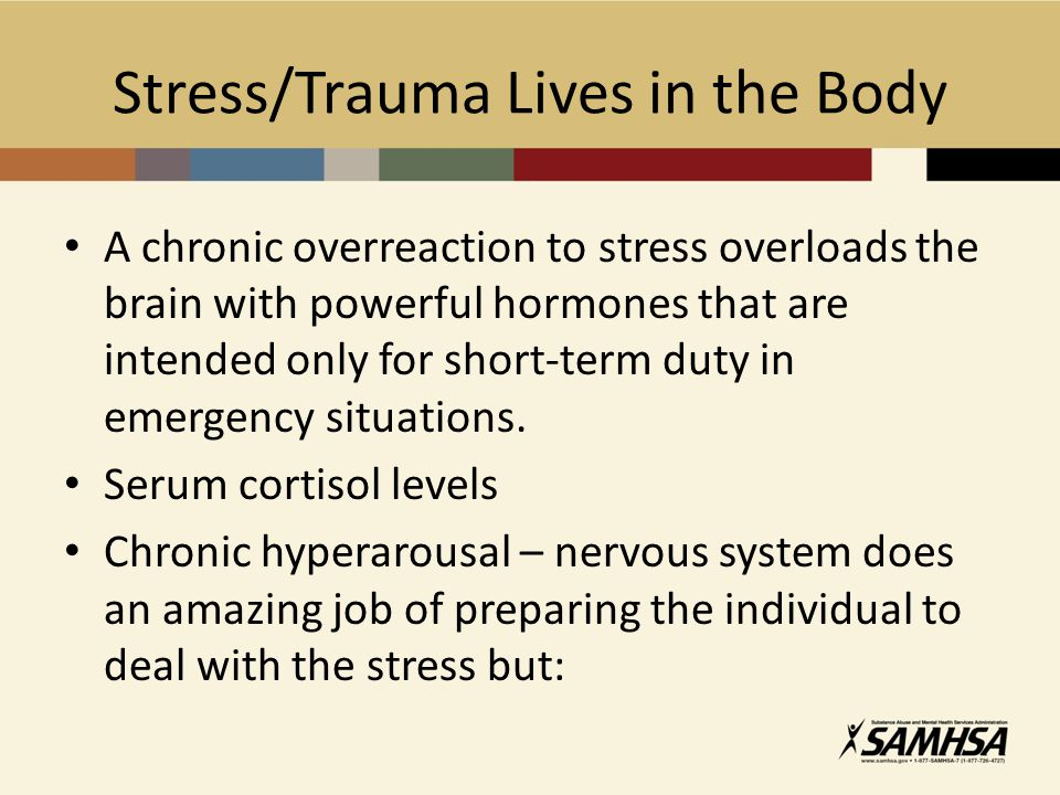 Stress/Trauma Lives in the Body A chronic overreaction to stress overloads the brain with powerful hormones that are intended only for short-term duty in emergency situations.