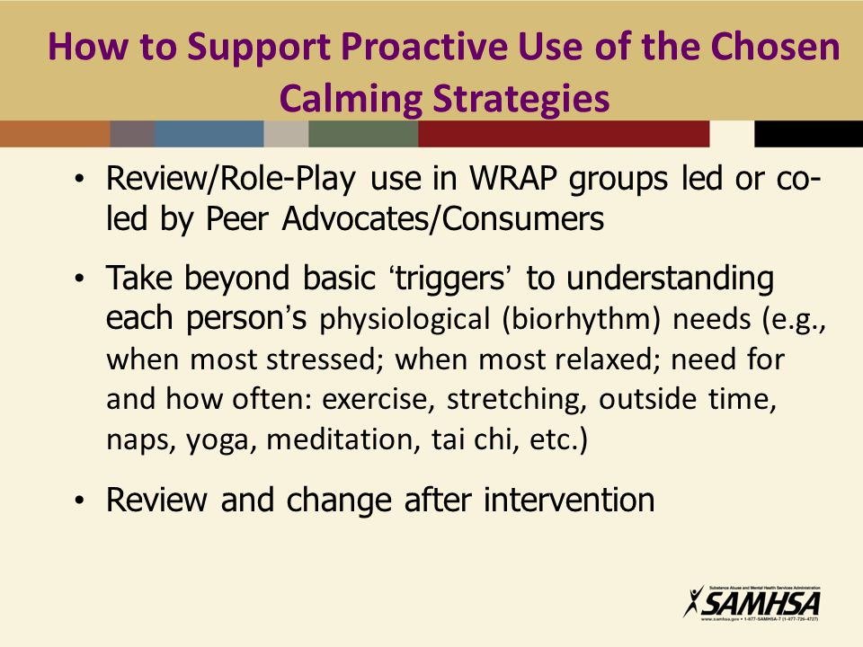 How to Support Proactive Use of the Chosen Calming Strategies Review/Role-Play use in WRAP groups led or co- led by Peer Advocates/Consumers Take beyond basic 'triggers' to understanding each person's physiological (biorhythm) needs (e.g., when most stressed; when most relaxed; need for and how often: exercise, stretching, outside time, naps, yoga, meditation, tai chi, etc.) Review and change after intervention