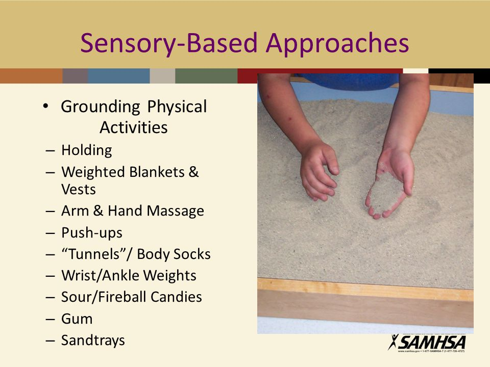 Sensory-Based Approaches Grounding Physical Activities – Holding – Weighted Blankets & Vests – Arm & Hand Massage – Push-ups – Tunnels / Body Socks – Wrist/Ankle Weights – Sour/Fireball Candies – Gum – Sandtrays