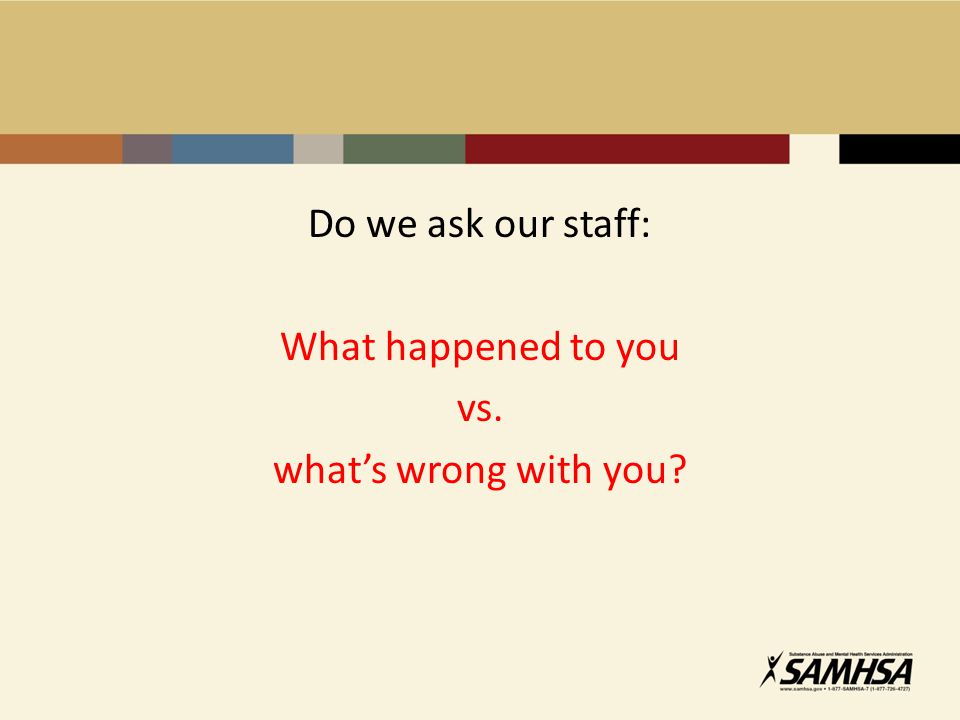 Do we ask our staff: What happened to you vs. what's wrong with you?
