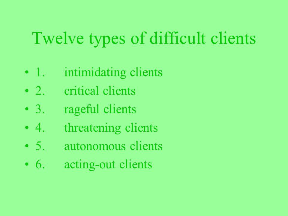 Twelve types of difficult clients 1. intimidating clients 2. critical clients 3. rageful clients 4. threatening clients 5. autonomous clients 6. actin