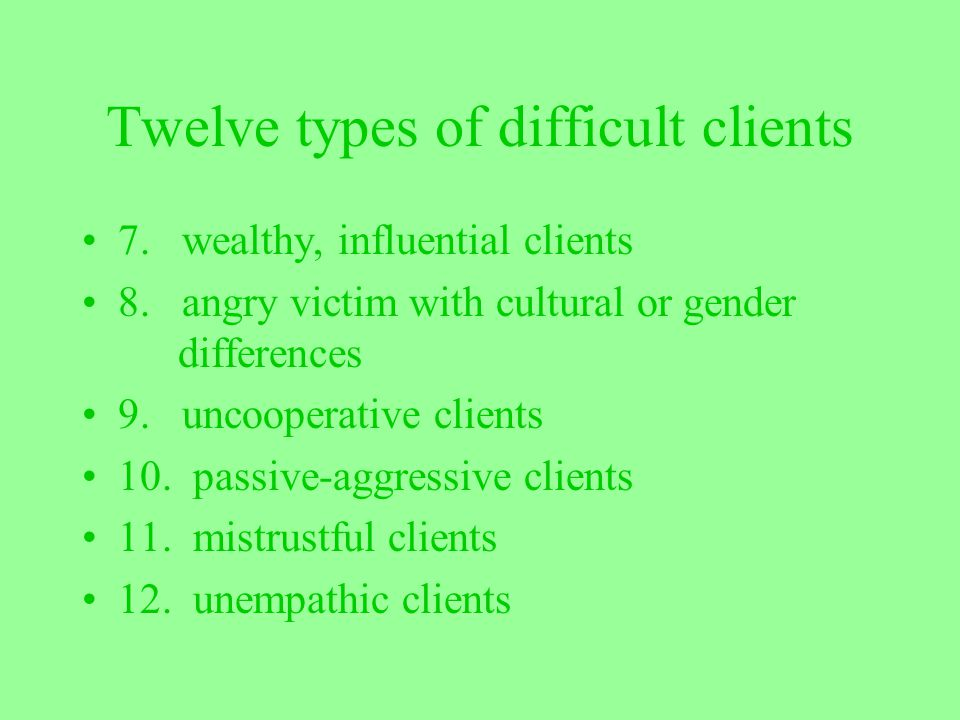 Twelve types of difficult clients 7. wealthy, influential clients 8. angry victim with cultural or gender differences 9. uncooperative clients 10. pas