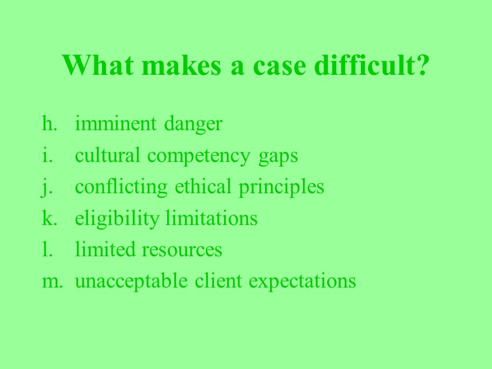 What makes a case difficult? h.imminent danger i.cultural competency gaps j.conflicting ethical principles k.eligibility limitations l.limited resourc
