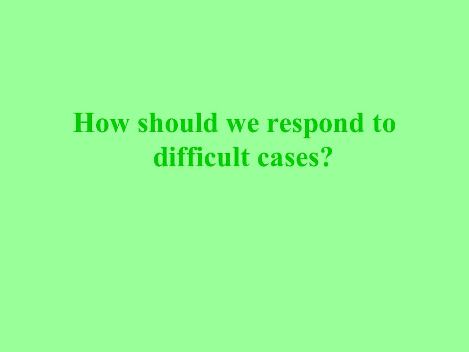 How should we respond to difficult cases?