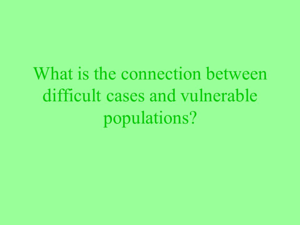 What is the connection between difficult cases and vulnerable populations?