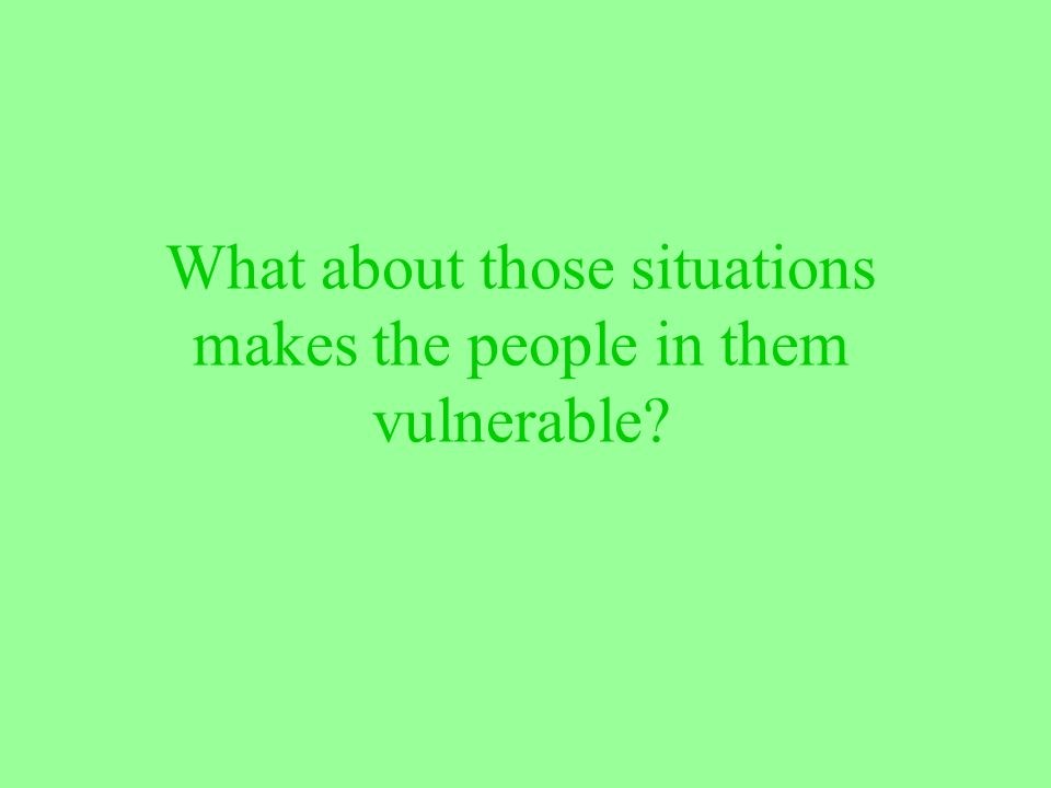 What about those situations makes the people in them vulnerable?