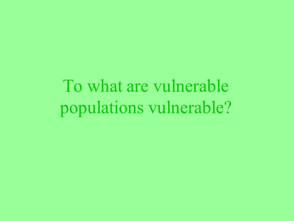 To what are vulnerable populations vulnerable?