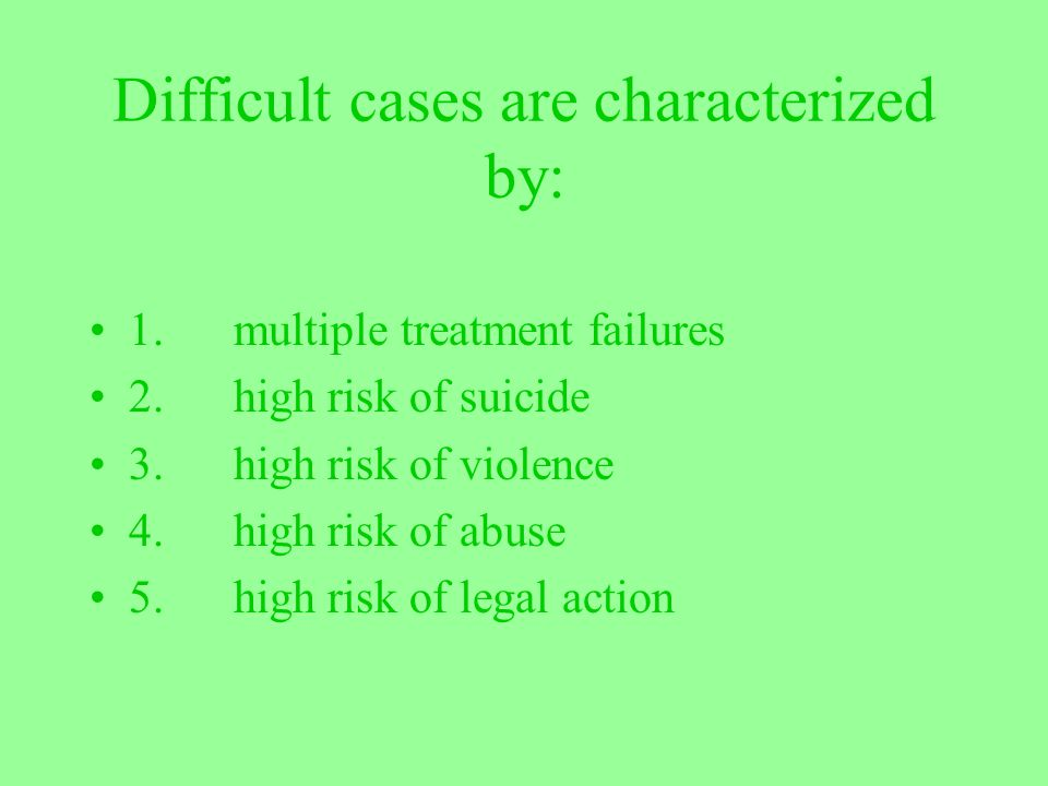 Difficult cases are characterized by: 1. multiple treatment failures 2. high risk of suicide 3. high risk of violence 4. high risk of abuse 5. high ri
