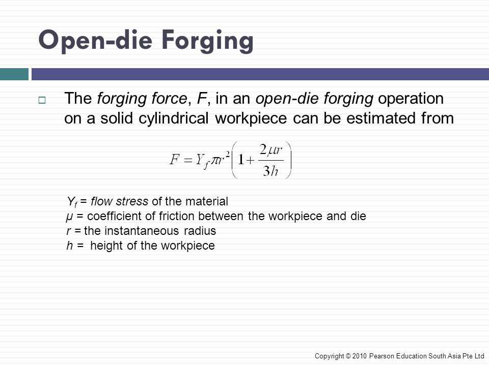 Open-die Forging  The forging force, F, in an open-die forging operation on a solid cylindrical workpiece can be estimated from Copyright © 2010 Pear