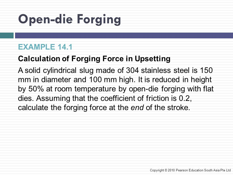 Open-die Forging EXAMPLE 14.1 Calculation of Forging Force in Upsetting A solid cylindrical slug made of 304 stainless steel is 150 mm in diameter and