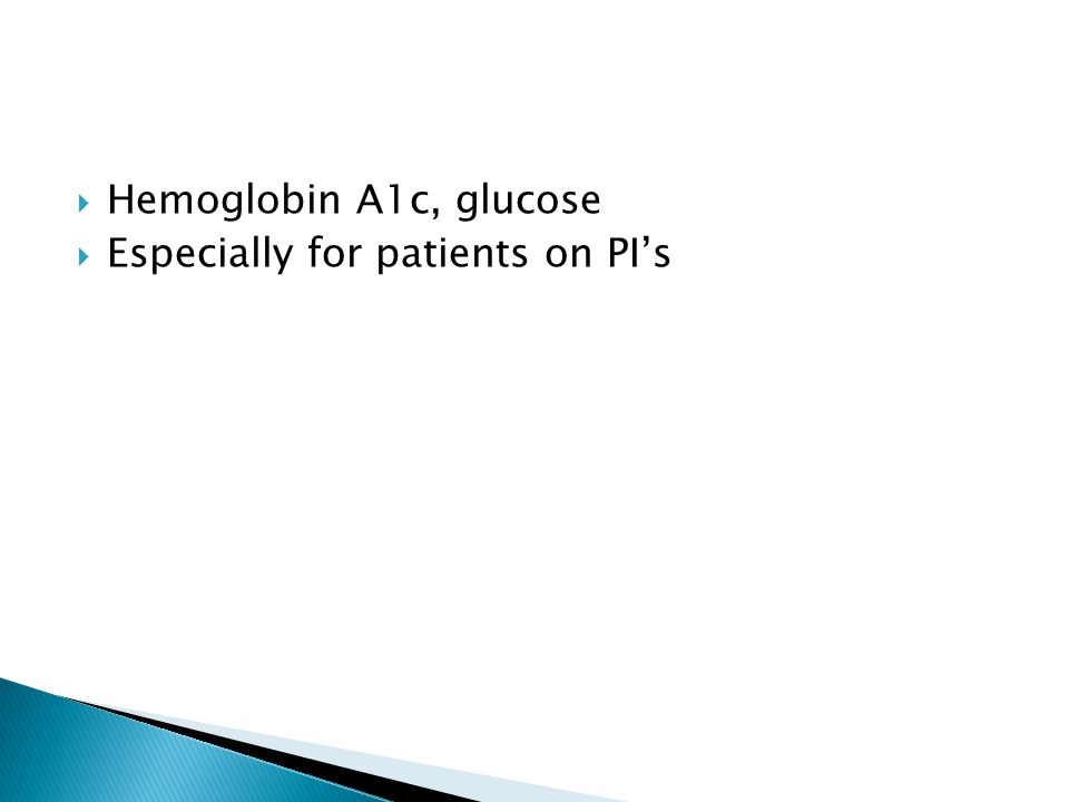  Hemoglobin A1c, glucose  Especially for patients on PI's