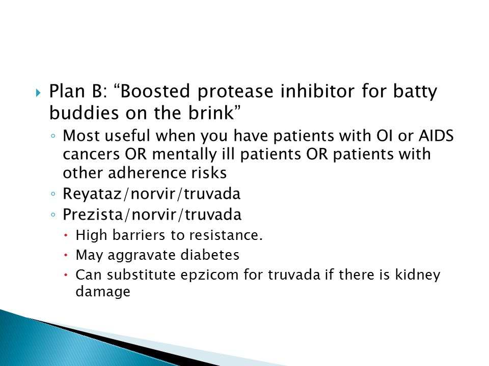 """ Plan B: """"Boosted protease inhibitor for batty buddies on the brink"""" ◦ Most useful when you have patients with OI or AIDS cancers OR mentally ill pat"""