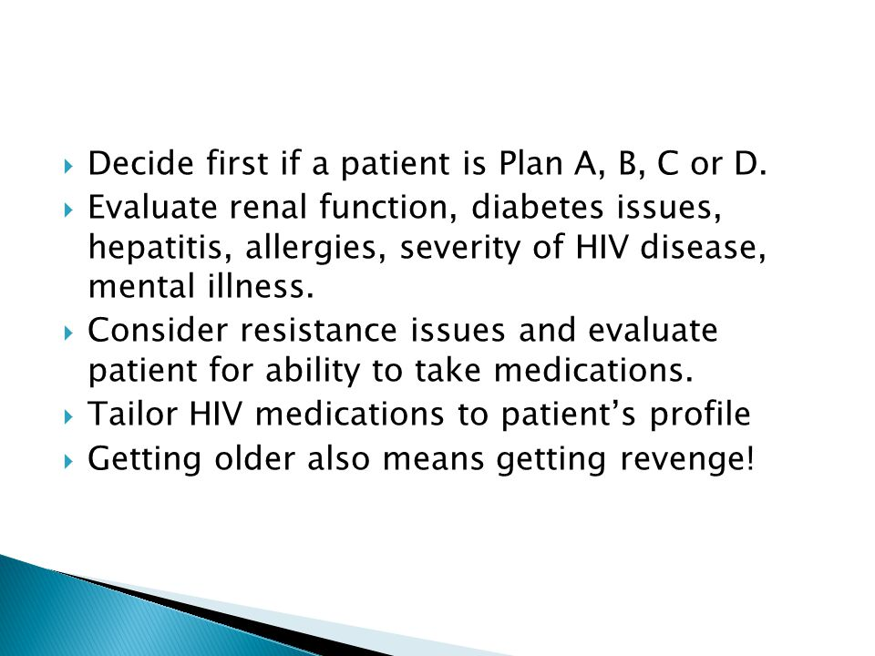  Decide first if a patient is Plan A, B, C or D.  Evaluate renal function, diabetes issues, hepatitis, allergies, severity of HIV disease, mental il