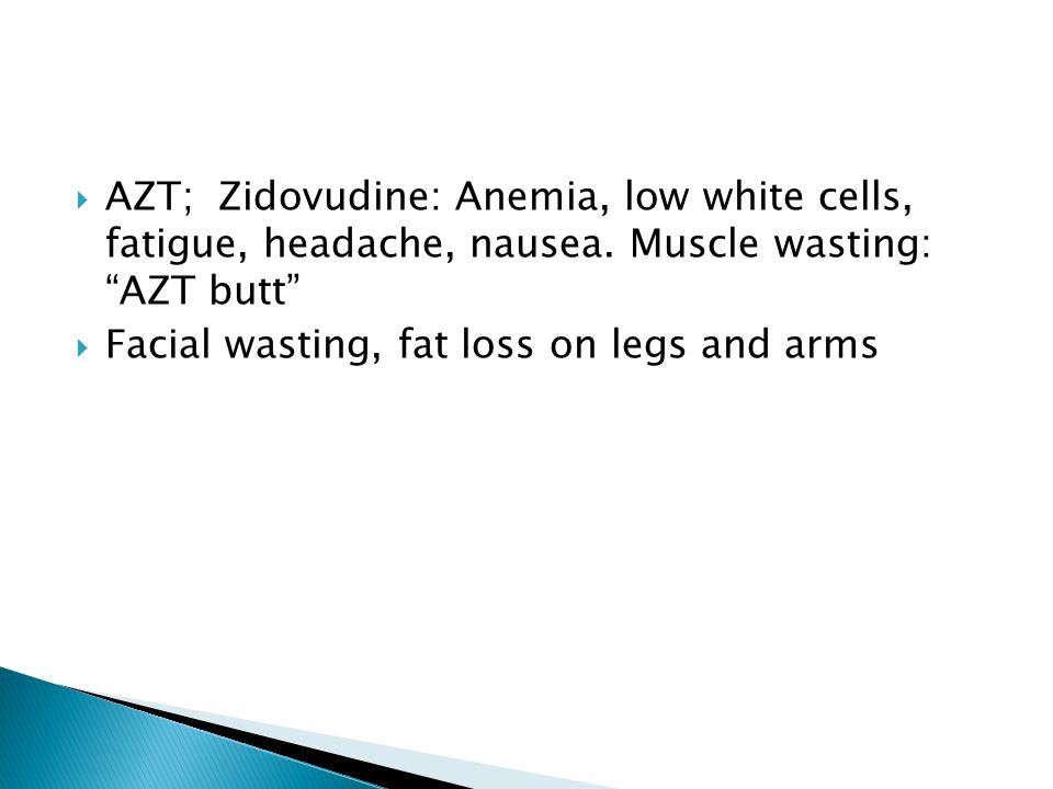 """ AZT; Zidovudine: Anemia, low white cells, fatigue, headache, nausea. Muscle wasting: """"AZT butt""""  Facial wasting, fat loss on legs and arms"""