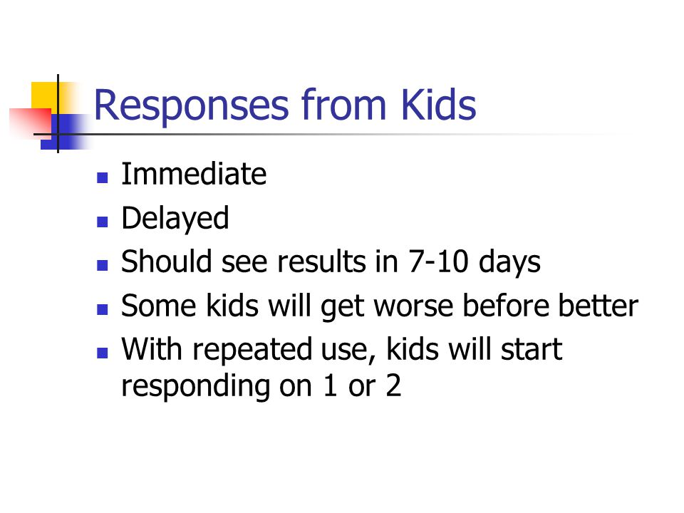 Responses from Kids Immediate Delayed Should see results in 7-10 days Some kids will get worse before better With repeated use, kids will start responding on 1 or 2