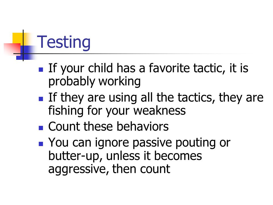 Testing If your child has a favorite tactic, it is probably working If they are using all the tactics, they are fishing for your weakness Count these behaviors You can ignore passive pouting or butter-up, unless it becomes aggressive, then count