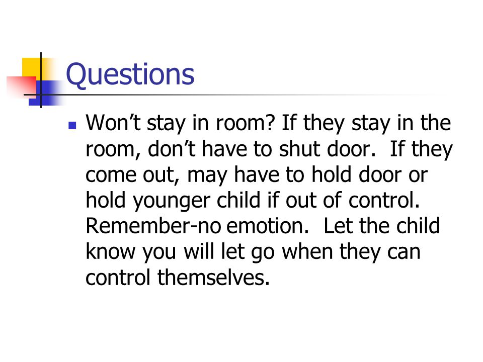 Questions Won't stay in room. If they stay in the room, don't have to shut door.