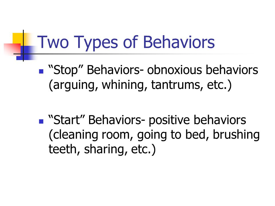 Two Types of Behaviors Stop Behaviors- obnoxious behaviors (arguing, whining, tantrums, etc.) Start Behaviors- positive behaviors (cleaning room, going to bed, brushing teeth, sharing, etc.)