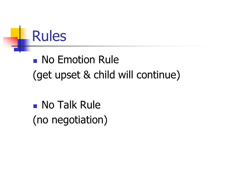 Rules No Emotion Rule (get upset & child will continue) No Talk Rule (no negotiation)