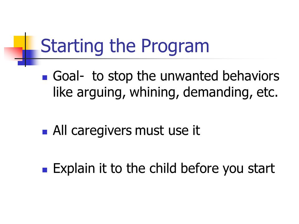 Starting the Program Goal- to stop the unwanted behaviors like arguing, whining, demanding, etc.
