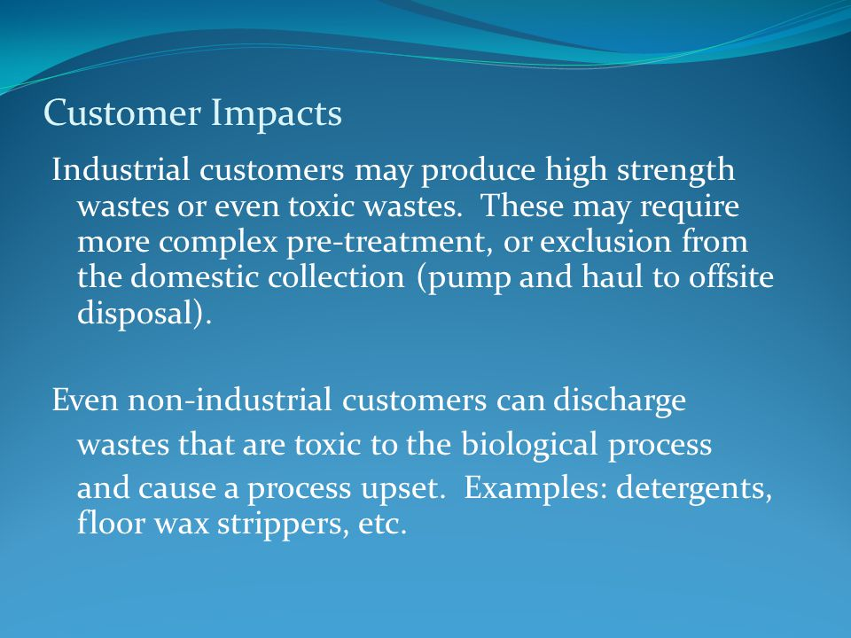 Customer Impacts Industrial customers may produce high strength wastes or even toxic wastes.