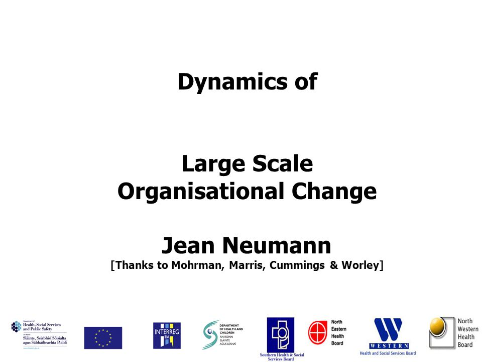 Dynamics of Large Scale Organisational Change Jean Neumann [Thanks to Mohrman, Marris, Cummings & Worley]