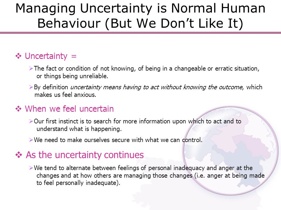 Managing Uncertainty is Normal Human Behaviour (But We Don't Like It)  Uncertainty =  The fact or condition of not knowing, of being in a changeable or erratic situation, or things being unreliable.