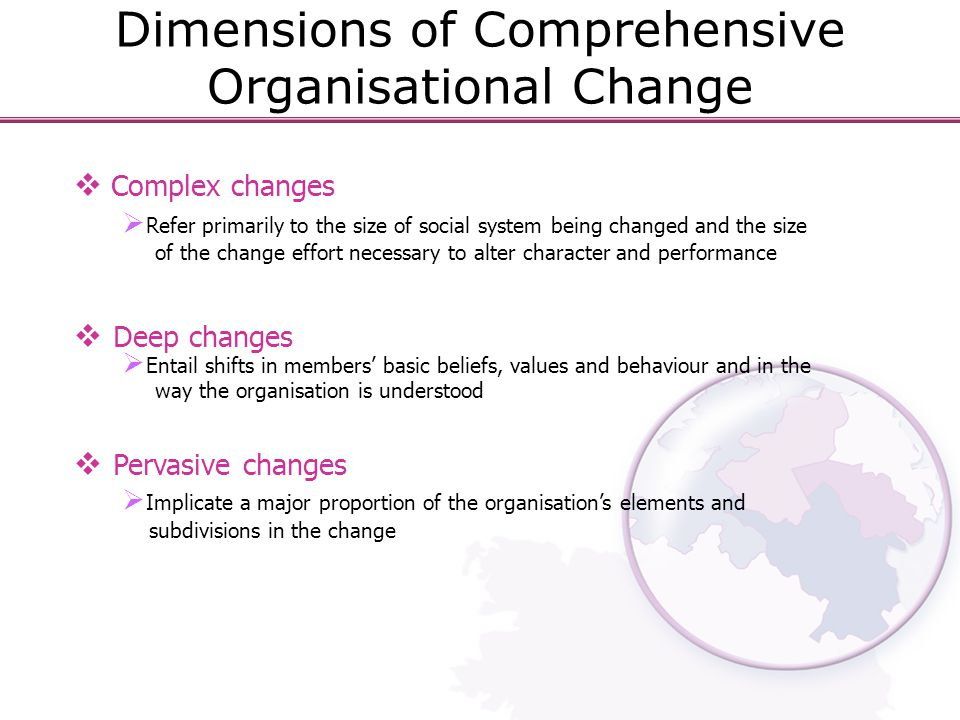 Dimensions of Comprehensive Organisational Change  Complex changes  Refer primarily to the size of social system being changed and the size of the change effort necessary to alter character and performance  Deep changes  Entail shifts in members' basic beliefs, values and behaviour and in the way the organisation is understood  Pervasive changes  Implicate a major proportion of the organisation's elements and subdivisions in the change