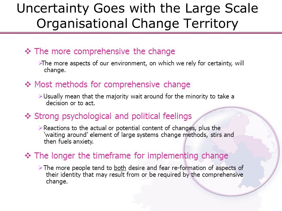Uncertainty Goes with the Large Scale Organisational Change Territory  The more comprehensive the change  The more aspects of our environment, on which we rely for certainty, will change.