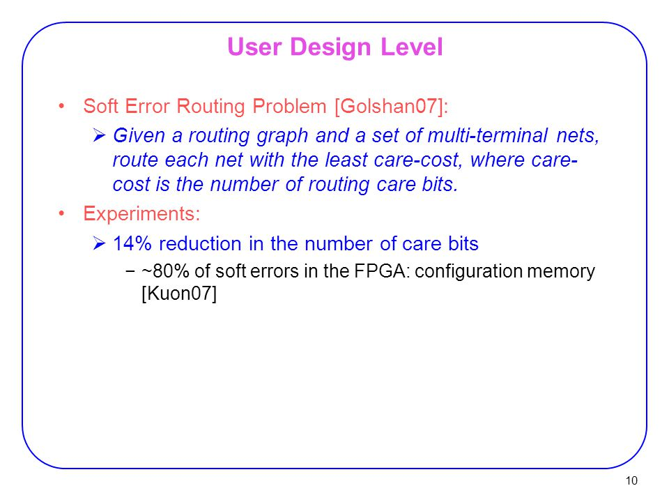 10 User Design Level Soft Error Routing Problem [Golshan07]:  Given a routing graph and a set of multi-terminal nets, route each net with the least care-cost, where care- cost is the number of routing care bits.