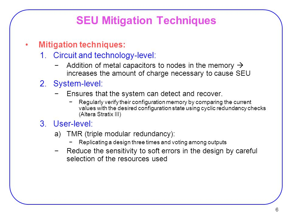 6 SEU Mitigation Techniques Mitigation techniques: 1.Circuit and technology-level: −Addition of metal capacitors to nodes in the memory  increases the amount of charge necessary to cause SEU 2.System-level: −Ensures that the system can detect and recover.
