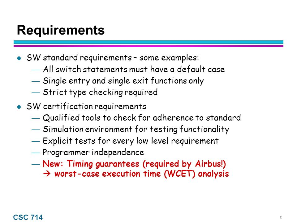3 CSC 714 Requirements SW standard requirements – some examples: — All switch statements must have a default case — Single entry and single exit functions only — Strict type checking required SW certification requirements — Qualified tools to check for adherence to standard — Simulation environment for testing functionality — Explicit tests for every low level requirement — Programmer independence — New: Timing guarantees (required by Airbus!)  worst-case execution time (WCET) analysis
