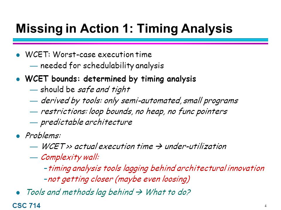 4 CSC 714 Missing in Action 1: Timing Analysis WCET: Worst-case execution time — needed for schedulability analysis WCET bounds: determined by timing analysis — should be safe and tight — derived by tools: only semi-automated, small programs — restrictions: loop bounds, no heap, no func pointers — predictable architecture Problems: — WCET >> actual execution time  under-utilization — Complexity wall: –timing analysis tools lagging behind architectural innovation –not getting closer (maybe even loosing) Tools and methods lag behind  What to do