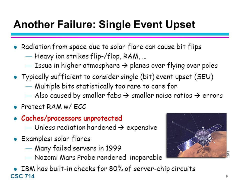 6 CSC 714 Another Failure: Single Event Upset Radiation from space due to solar flare can cause bit flips — Heavy ion strikes flip-/flop, RAM, … — Issue in higher atmosphere  planes over flying over poles Typically sufficient to consider single (bit) event upset (SEU) — Multiple bits statistically too rare to care for — Also caused by smaller fabs  smaller noise ratios  errors Protect RAM w/ ECC Caches/processors unprotected — Unless radiation hardened  expensive Examples: solar flares — Many failed servers in 1999 — Nozomi Mars Probe rendered inoperable IBM has built-in checks for 80% of server-chip circuits