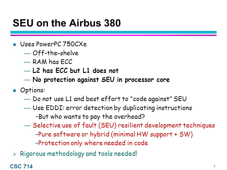 7 CSC 714 SEU on the Airbus 380 Uses PowerPC 750CXe — Off-the-shelve — RAM has ECC — L2 has ECC but L1 does not — No protection against SEU in processor core Options: — Do not use L1 and best effort to code against SEU — Use EDDI: error detection by duplicating instructions –But who wants to pay the overhead.