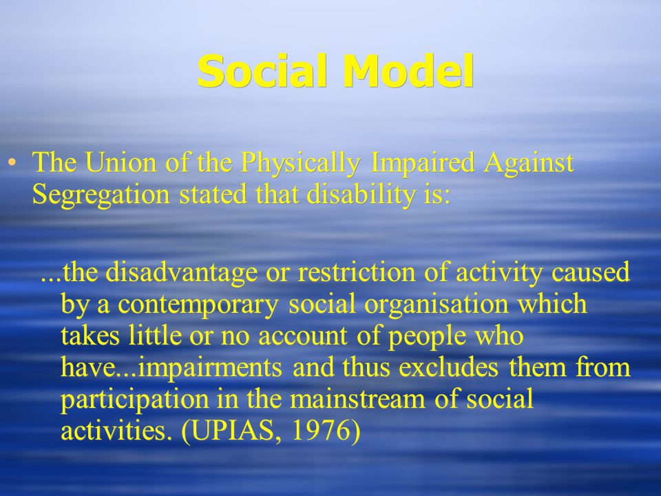 Social Model The Union of the Physically Impaired Against Segregation stated that disability is:...the disadvantage or restriction of activity caused by a contemporary social organisation which takes little or no account of people who have...impairments and thus excludes them from participation in the mainstream of social activities.