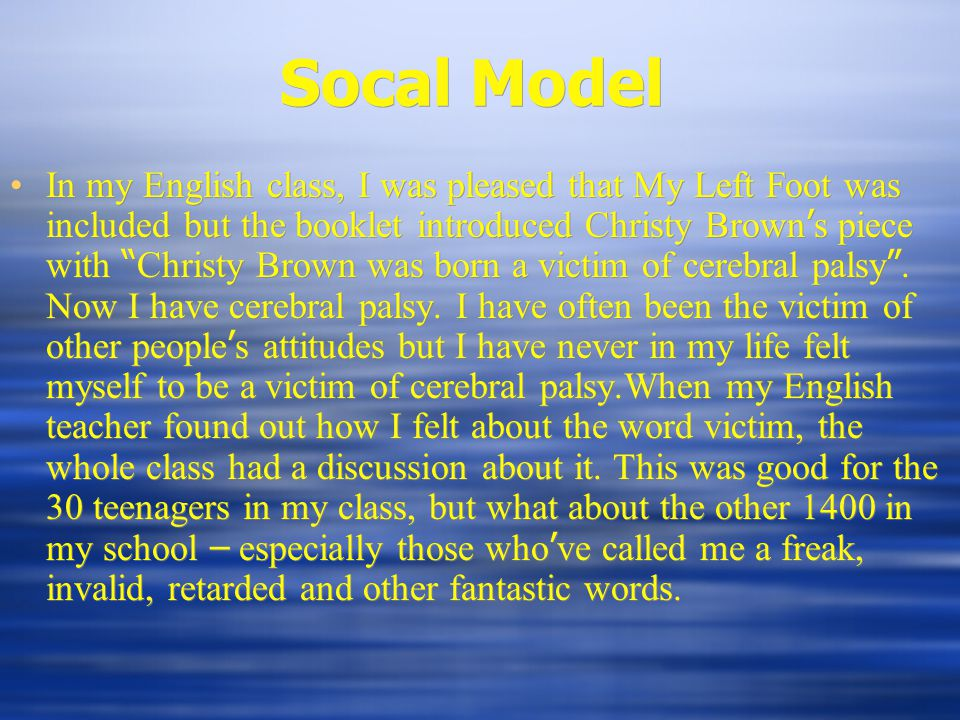 Socal Model In my English class, I was pleased that My Left Foot was included but the booklet introduced Christy Brown ' s piece with Christy Brown was born a victim of cerebral palsy .