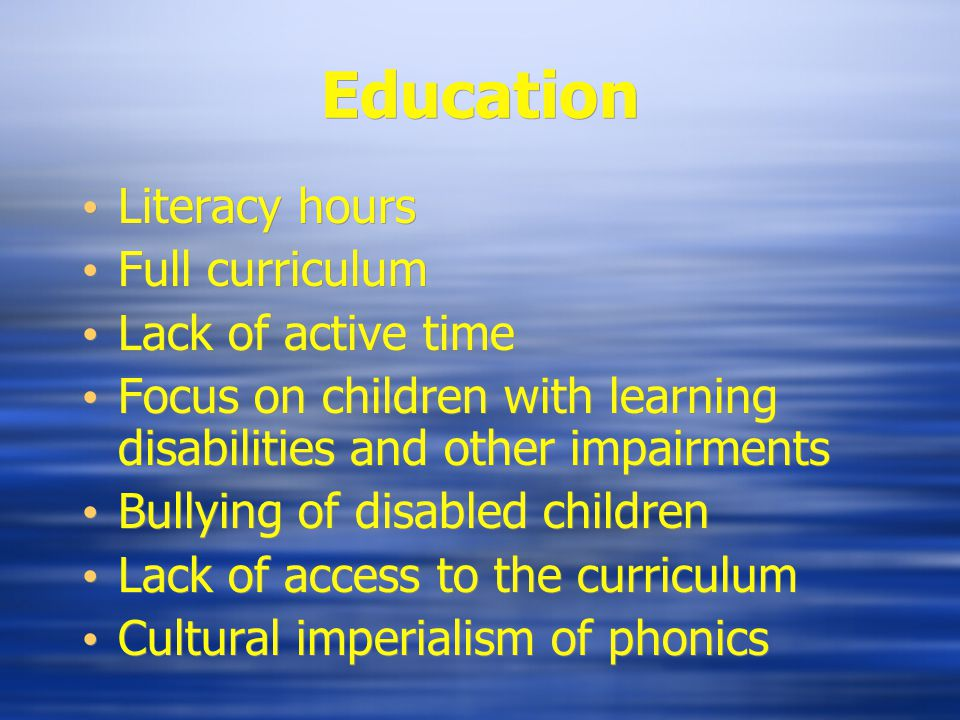 Education Literacy hours Full curriculum Lack of active time Focus on children with learning disabilities and other impairments Bullying of disabled children Lack of access to the curriculum Cultural imperialism of phonics Literacy hours Full curriculum Lack of active time Focus on children with learning disabilities and other impairments Bullying of disabled children Lack of access to the curriculum Cultural imperialism of phonics