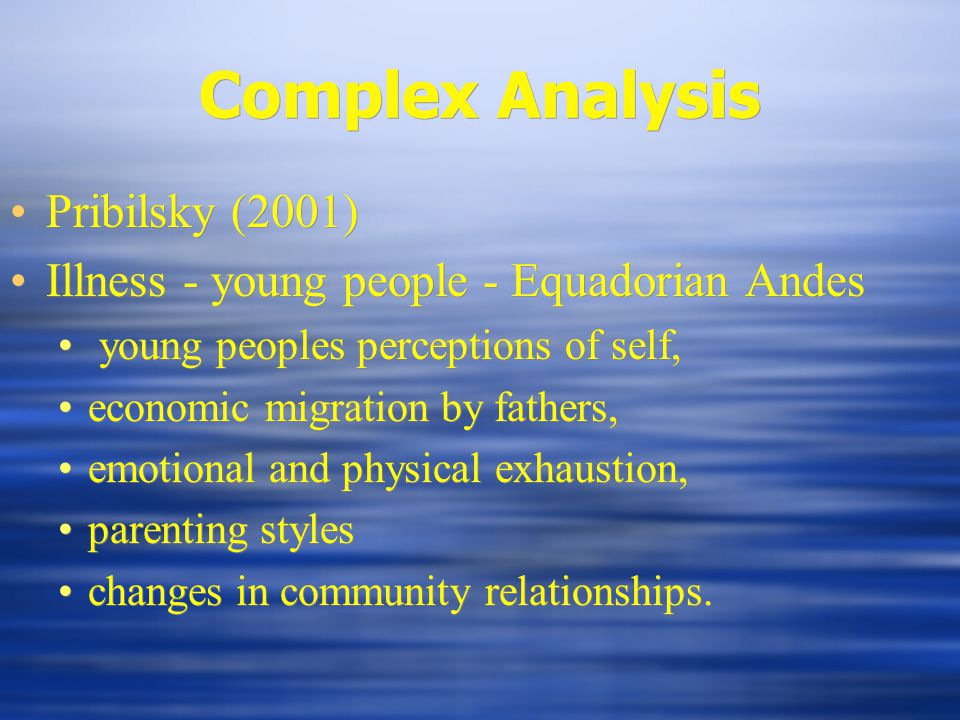 Complex Analysis Pribilsky (2001) Illness - young people - Equadorian Andes young peoples perceptions of self, economic migration by fathers, emotional and physical exhaustion, parenting styles changes in community relationships.