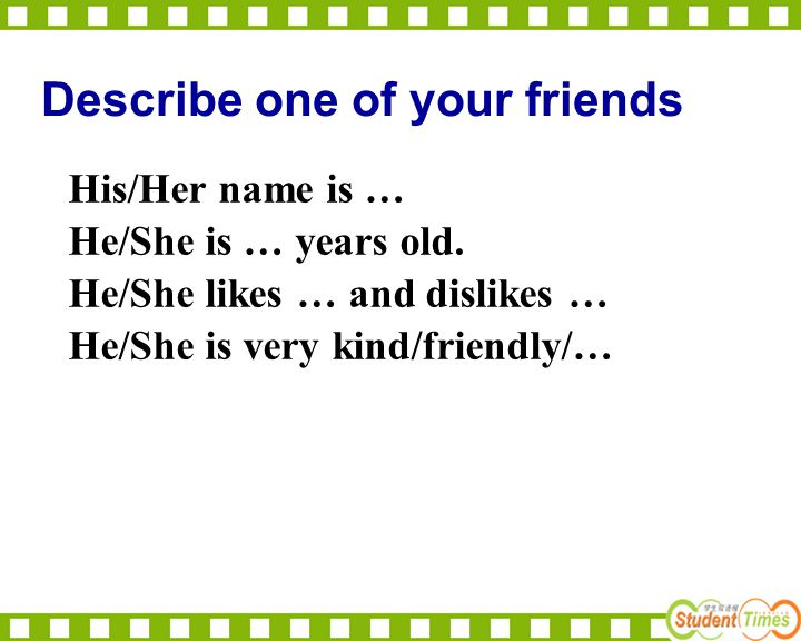 Describe one of your friends His/Her name is … He/She is … years old. He/She likes … and dislikes … He/She is very kind/friendly/…