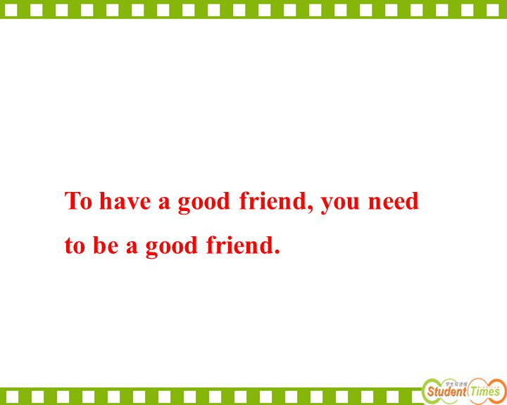 To have a good friend, you need to be a good friend.