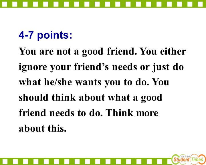 4-7 points: You are not a good friend. You either ignore your friend's needs or just do what he/she wants you to do. You should think about what a goo