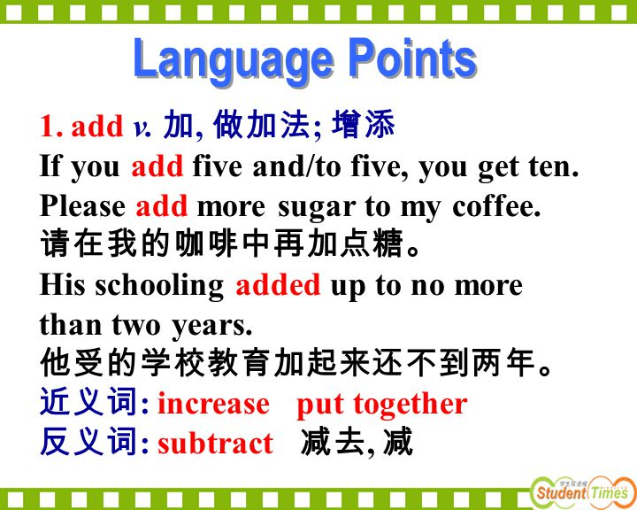 1.add v. 加, 做加法 ; 增添 If you add five and/to five, you get ten. Please add more sugar to my coffee. 请在我的咖啡中再加点糖。 His schooling added up to no more than